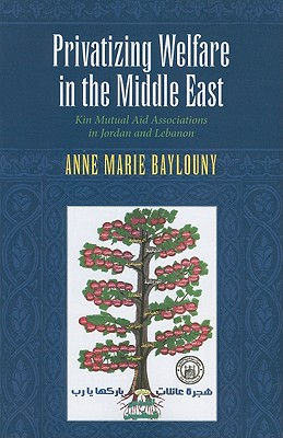Privatizing Welfare in the Middle East: Kin Mutual Aid Associations in Jordan and Lebanon (Indiana Series in Middle East Studies), Baylouny, Anne Marie