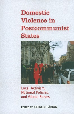 Domestic Violence in Postcommunist States: Local Activism, National Policies, and Global Forces
