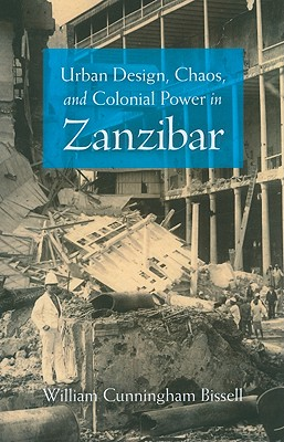 Urban Design, Chaos, and Colonial Power in Zanzibar, Bissell, William Cunningham