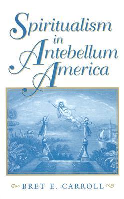 Spiritualism in Antebellum America (Religion in North America), Carroll, Bret E.