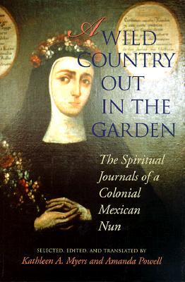 Image for A Wild Country Out in the Garden: The Spiritual Journals of a Colonial Mexican Nun