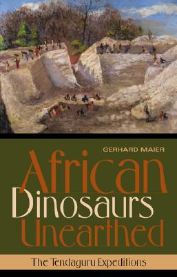 African Dinosaurs Unearthed: The Tendaguru Expeditions (Life of the Past), Gerhard Maier