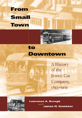 From Small Town to Downtown: A History of the Jewett Car Company, 1893-1919 (Railroads Past and Present), Brough, Lawrence A.; Graebner, James H.