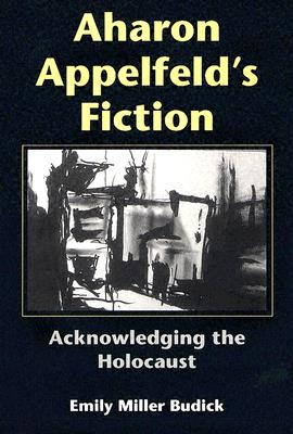Aharon Appelfeld's Fiction: Acknowledging the Holocaust (Jewish Literature and Culture), Budick, Emily Miller
