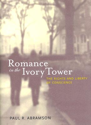 ROMANCE IN THE IVORY TOWER THE RIGHTS AND LIBERTY OF CONSCIENCE, ABRAMSON, PAUL R.