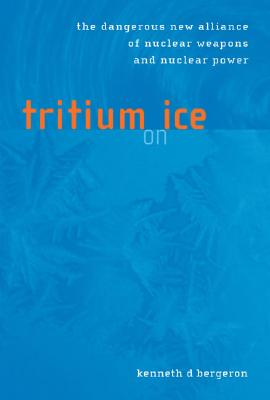 Tritium on Ice: The Dangerous New Alliance of Nuclear Weapons and Nuclear Power, Bergeron, Kenneth D.