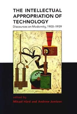 Image for The Intellectual Appropriation of Technology: Discourses on Modernity, 1900-1939
