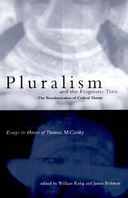Image for Pluralism and the Pragmatic Turn: The Transformation of Critical Theory, Essays in Honor of Thomas McCarthy