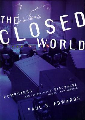 The Closed World: Computers and the Politics of Discourse in Cold War America (Inside Technology), Edwards, Paul N.