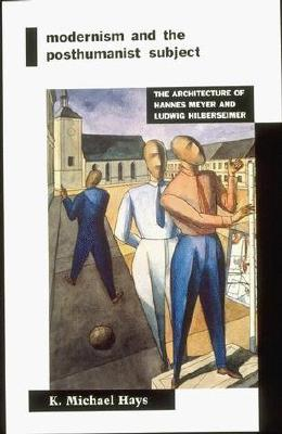 Image for Modernism and the Posthumanist Subject: The Architecture of Hannes Meyer and Ludwig Hilberseimer