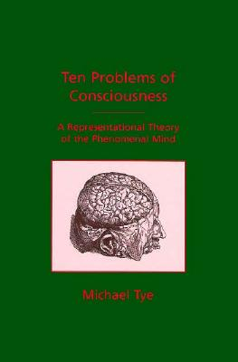 Ten Problems of Consciousness: A Representational Theory of the Phenomenal Mind, Tye, Michael