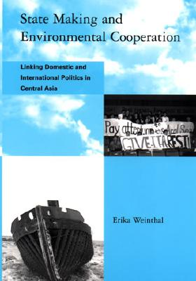 Image for State Making and Environmental Cooperation: Linking Domestic and International Politics in Central Asia (Global Environmental Accord: Strategies for Sustainability and Institutional Innovation)