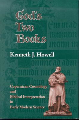 God's Two Books: Copernical Cosmology and Biblical Interpretation in Early Modern Science, Kenneth J. Howell