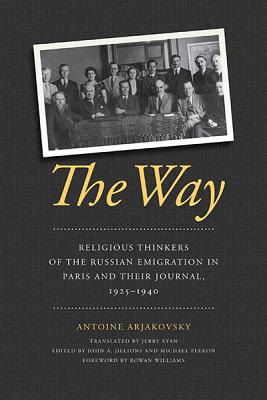 The Way: Religious Thinkers of the Russian Emigration in Paris and Their Journal, 1925-1940, Antoine Arjakovsky