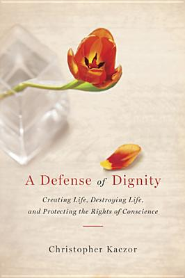 A Defense of Dignity: Creating Life, Destroying Life, and Protecting the Rights of Conscience (ND Studies in Medical Ethics), Kaczor, Christopher