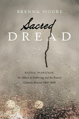 Image for Sacred Dread: Raissa Maritain, the Allure of Suffering, and the French Catholic Revival (1905-1944)