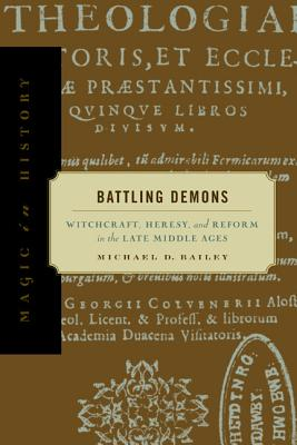 Battling Demons: Witchcraft, Heresy, and Reform in the Late Middle Ages (Magic in History), Bailey, Michael D.