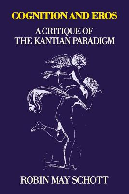 Cognition and Eros: A Critique of the Kantian Paradigm, Schott, Robin