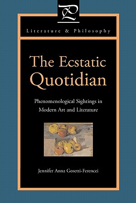 The Ecstatic Quotidian: Phenomenological Sightings in Modern Art and Literature (Literature and Philosophy), Gosetti-Ferencei, Jennifer Anna