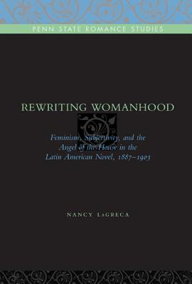 Image for Rewriting Womanhood: Feminism, Subjectivity, and the Angel of the House in the Latin American Novel, 1887?1903 (Penn State Romance Studies)