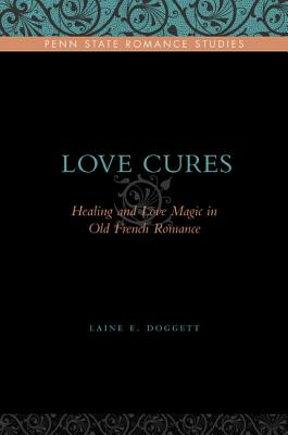 Love Cures: Healing and Love Magic in Old French Romance (Penn State Romance Studies), Doggett, Laine E.