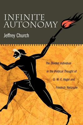 Infinite Autonomy: The Divided Individual in the Political Thought of G. W. F. Hegel and Friedrich Nietzsche, Church, Jeffrey