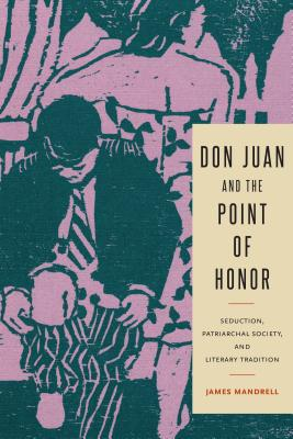 Don Juan and the Point of Honor: Seduction, Patriarchal Society, and Literary Tradition (Studies in Romance Literatures), Mandrell, James