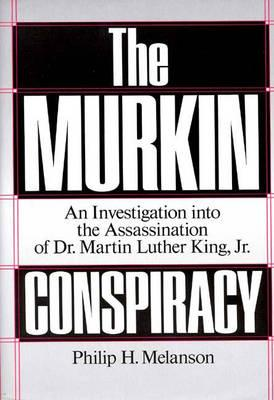 The Murkin Conspiracy: An Investigation into the Assassination of Dr. Martin Luther King Jr., Melanson, Philip H.