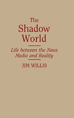 The Shadow World: Life Between the News Media and Reality, Willis, Jim