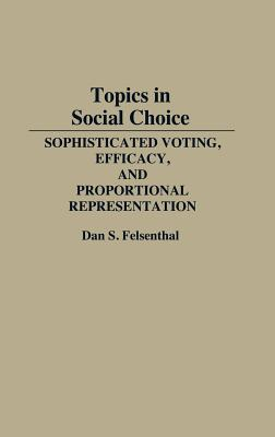Topics in Social Choice: Sophisticated Voting, Efficacy, and Proportional Representation, Felsenthal, Dan S