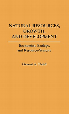 Natural Resources, Growth, and Development: Economics, Ecology and Resource-Scarcity, Tisdell, Clement A.