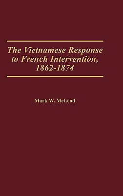 The Vietnamese Response to French Intervention, 1862-1874, McLeod, Mark W.