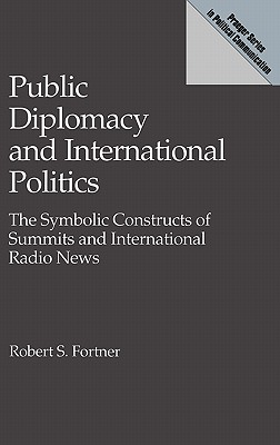 Public Diplomacy and International Politics: The Symbolic Constructs of Summits and International Radio News (Praeger Series in Political Communication), Fortner, Robert S.