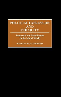 Political Expression and Ethnicity: Statecraft and Mobilization in the Maori World, Hazlehurst, Kayleen M