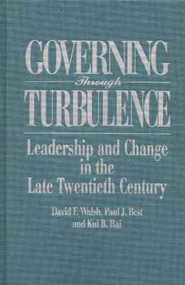 Governing Through Turbulence: Leadership and Change in the Late Twentieth Century, Best, Paul J.; Rai, Kul; Walsh, Dave