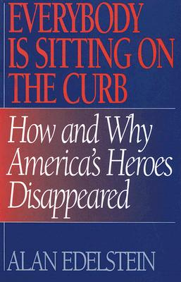 Everybody Is Sitting on the Curb: How and Why America's Heroes Disappeared, Edelstein, Alan