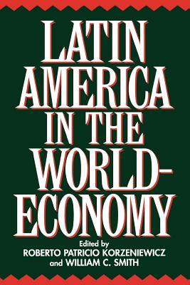 Latin America in the World-Economy (Contributions in Economics & Economic History), Korzeniewicz, Roberto; Smith, William C.