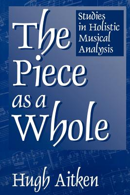 The Piece as a Whole: Studies in Holistic Musical Analysis (Contributions to the Study of Music and Dance), Aitken, Hugh
