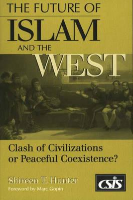The Future of Islam and the West: Clash of Civilizations or Peaceful Coexistence?, Hunter, Shireen