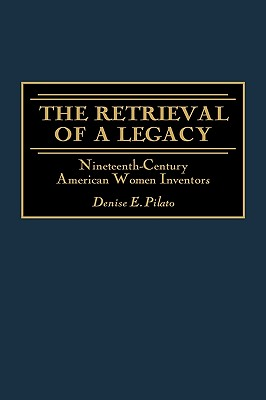 The Retrieval of a Legacy: Nineteenth-Century American Women Inventors, Pilato, Denise