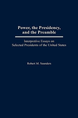 Power, the Presidency, and the Preamble: Interpretive Essays on Selected Presidents of the United States, Saunders, Robert M.