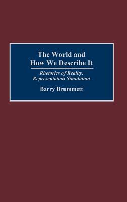 The World and How We Describe It: Rhetorics of Reality, Representation, Simulation, Brummett, Barry
