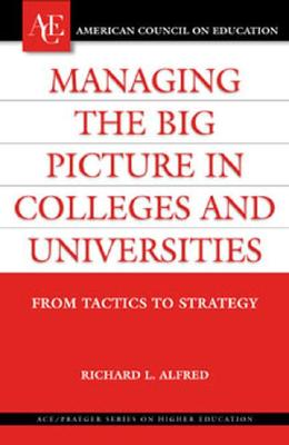 Image for Managing the Big Picture in Colleges and Universities: From Tactics to Strategy (ACE/Praeger Series on Higher Education)