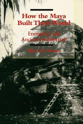 Image for How the Maya Built Their World: Energetics and Ancient Architecture