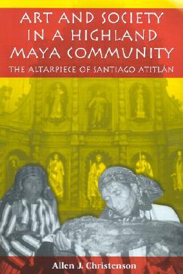 Art and Society in a Highland Maya Community: The Altarpiece of Santiago Atitl�n (Linda Schele Series in Maya and Pre-Columbian Studies), Christenson, Allen J.