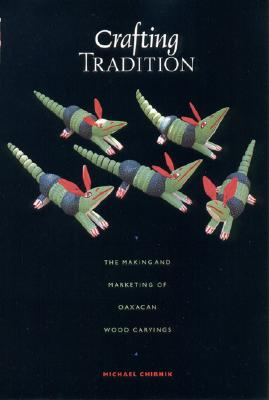 Crafting Tradition: The Making and Marketing of Oaxacan Wood Carvings (Joe R. and Teresa Lozano Long Series in Latin American and   Latino Art and Culture), Chibnik, Michael