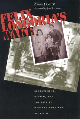 Image for Felix Longoria's Wake: Bereavement, Racism, and the Rise of Mexican American Activism (History, Culture, and Society Series)