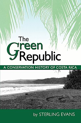 The Green Republic: A Conservation History of Costa Rica, Evans, Sterling