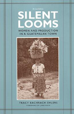 Silent Looms: Women and Production in a Guatamalan Town, Ehlers, Tracy Bachrach
