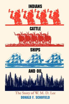 Indians, Cattle, Ships, and Oil: The Story of W. M. D. Lee, Schofield, Donald F.